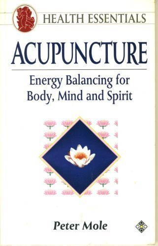 Acupuncture: Energy Balancing for Body, Mind and Spirit (Health Essentials Series) by Mole, Peter (1992) Paperback