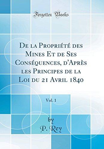 de la Propriete Des Mines Et de Ses Consequences, D'Apres Les Principes de la Loi Du 21 Avril 1840, Vol. 1 (Classic Reprint)