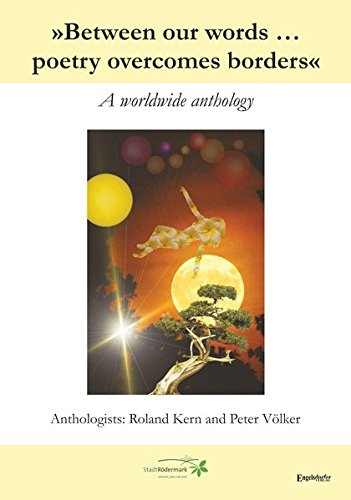 »Between our words ... poetry overcomes borders«: A worldwide anthology. Mehrsprachig. Anthologists: Roland Kern and Peter Völker