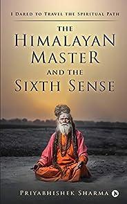 The Himalayan Master and the Sixth Sense: I Dared to Travel the Spiritual Path