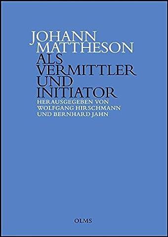 Johann Mattheson als Vermittler und Initiator: Wissenstransfer und die Etablierung neuer Diskurse in der ersten Hälfte des 18. Jahrhunderts