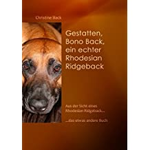 Gestatten, Bono Back, ein echter Rhodesian Ridgeback: Aus der Sicht eines Rhodesian Ridgeback......das etwas andere Buch