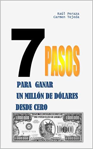 7 PASOS PARA GANAR UN MILLÓN DE DÓLARES DESDE CERO por RAÚL PERAZA