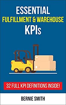 Essential Fulfillment and Warehouse KPIs: 32 Full KPI Definitions Included (Essential KPIs Book 9) by [Smith, Bernie]