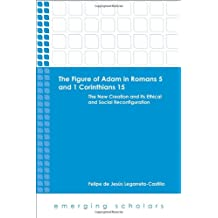 Figure of Adam in Romans 5 and 1 Corinthians 15: The New Creation and its Ethical and Social Reconfigurations (Emerging Scholars)