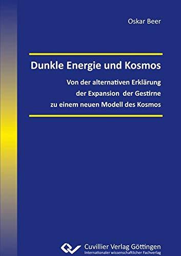 Dunkle Energie und Kosmos: Von der alternativen Erklärung der Expansion der Gestirne zu einem neuen Modell des Kosmos