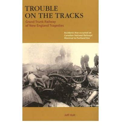 [(Trouble on the Tracks: Grand Trunk Railway of New England Tragedies)] [ By (author) Jeff Holt ] [March, 2008]