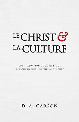 Le Christ et la culture (Christ and Culture Revisited): Une évaluation de la pensée de H. Richard Niebuhr sur la culture par D. A. Carson