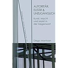 Autoritär, elitär & unzugänglich: Kunst, Macht und Markt in der Gegenwart (Relationen / Essays zur Gegenwart)
