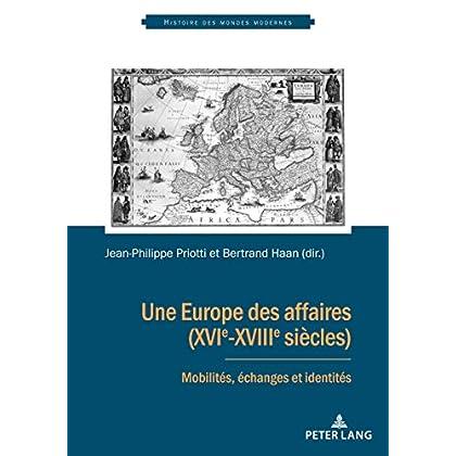 Une Europe des affaires (XVIe-XVIIIe siècles): Mobilités, échanges et identités (Histoire des mondes modernes t. 4)