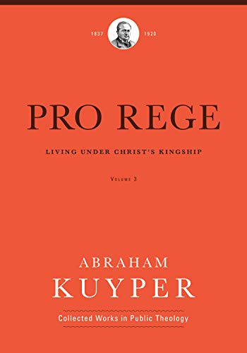 Pro Rege: Living Under Christ the King (Abraham Kuyper Collected Works in Public Theology)