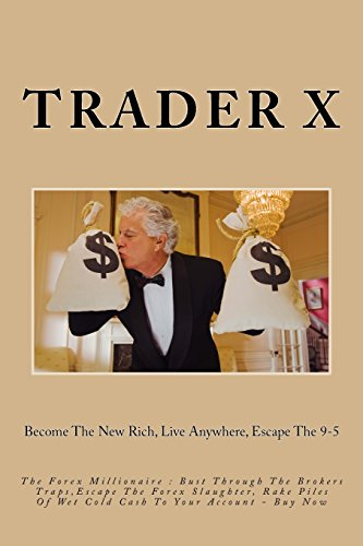 The Forex Millionaire : Bust Through The Brokers Traps,Escape The Forex Slaughter, Rake Piles Of Wet Cold Cash To Your Account - Buy Now: Become The New Rich, Live Anywhere, Escape The 9-5