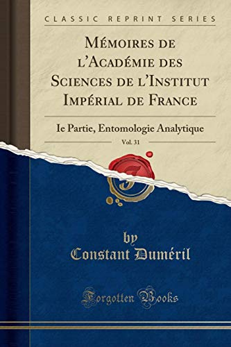 Mémoires de l'Académie Des Sciences de l'Institut Impérial de France, Vol. 31: Ie Partie, Entomologie Analytique (Classic Reprint) par Constant Dumeril