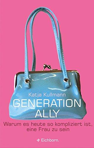 Generation Ally: Warum es heute so kompliziert ist, eine Frau zu sein