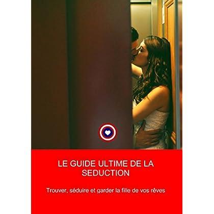 Le Guide Ultime de la seduction - trouver, seduire et garder la fille de ses rêves