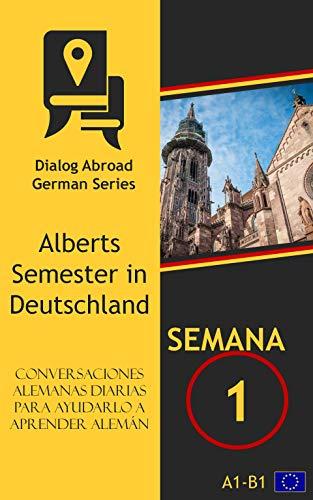 Conversaciones alemanas diarias para ayudarlo a aprender alemán - Semana 1: Alberts Semester in Deutschland por Dialog Abroad Books