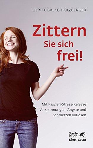 Zittern Sie sich frei!: Mit Faszien-Stress-Release Verspannungen, Ängste und Schmerzen auflösen