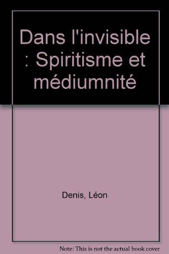 Dans l'invisible : Spiritisme et médiumnité par Léon Denis