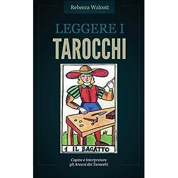 Leggere I Tarocchi: Capire E Interpretare Gli Arcani Maggiori Dei Tarocchi