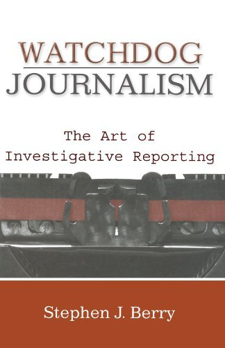 Watchdog Journalism: The Art of Investigative Reporting by Stephen J. Berry (2013-02-07)