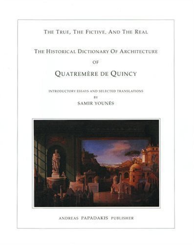 Quatrememere De Quincy's Historical Dictionary of Architecture: The True, the Fictive and the Real by Samir Younes published by Papadakis Publisher (2000)