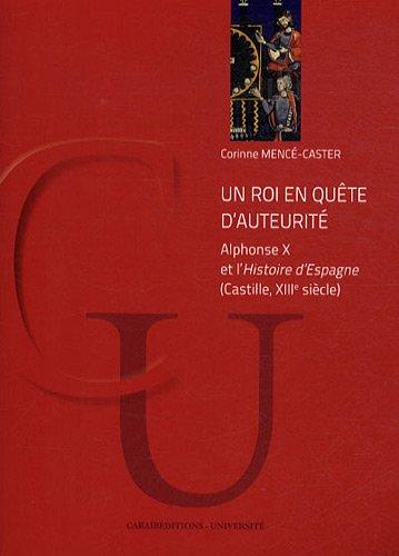 Un roi en quête d'auteurité : Alphonse X et l'Histoire d'Espagne (Castille, XIIIe siècle) par Corinne Mencé-Caster