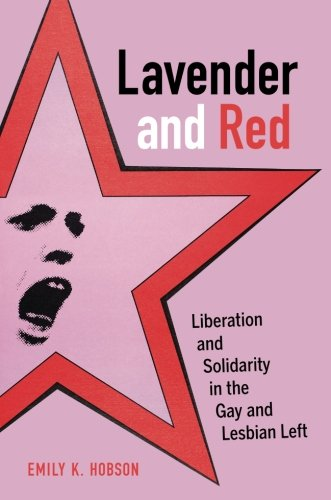 Lavender and Red: Liberation and Solidarity in the Gay and Lesbian Left (American Crossroads)