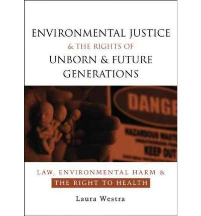 [(Environmental Justice and the Rights of Unborn and Future Generations: Law, Environmental Harm and the Right to Health)] [Author: Laura Westra] published on (February, 2008)
