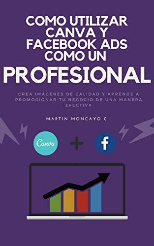 Como utilizar Canva y Facebook Ads como un profesional!: Aprende a crear imágenes de calidad y a promocionar tu negocio de una manera efectiva por Martín V. Moncayo