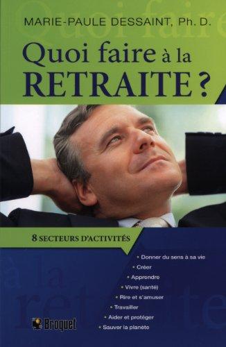Quoi faire à la retraite ? : Guide pratique pour passer à l'action, huit grands secteurs d'activités