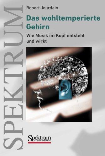 Das wohltemperierte Gehirn: Wie Musik im Kopf entsteht und wirkt