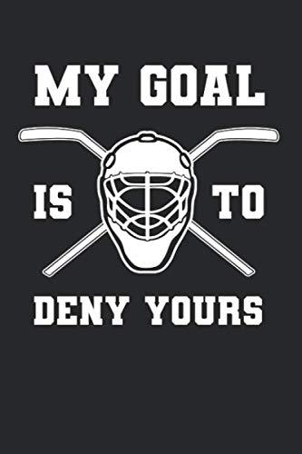 My Goal Is To Deny Yours: Eishockey Notizbuch für Eishockeyspieler und Hockeyspieler zum Selberschreiben & Gestalten von Erinnerungen und Notizen zum Training und Turnieren