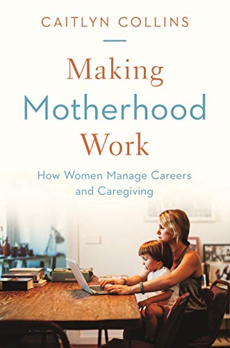 Making Motherhood Work: How Women Manage Careers and Caregiving (English Edition)