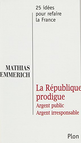 La République prodigue: Argent public, argent irresponsable (25 idées pour la france) par Mathias Emmerich