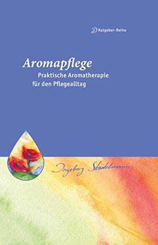 Aromapflege - Praktische Aromatherapie für den Pflegealltag: Ganzheitliche Begleitung für Kranke und Pflegebedürftige (Stadelmann-Ratgeber-Reihe 2)