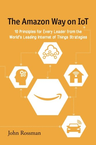 The Amazon Way on IoT: 10 Principles for Every Leader from the World\'s Leading Internet of Things Strategies