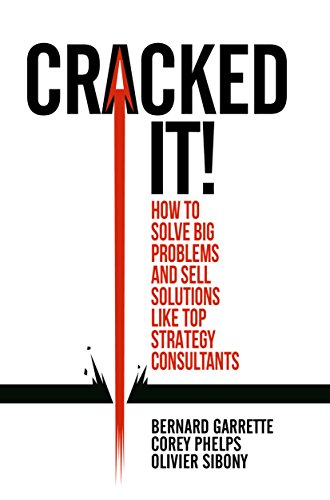 Cracked it!: How to solve big problems and sell solutions like top strategy consultants (English Edition) par Bernard Garrette, Corey Phelps, Olivier Sibony