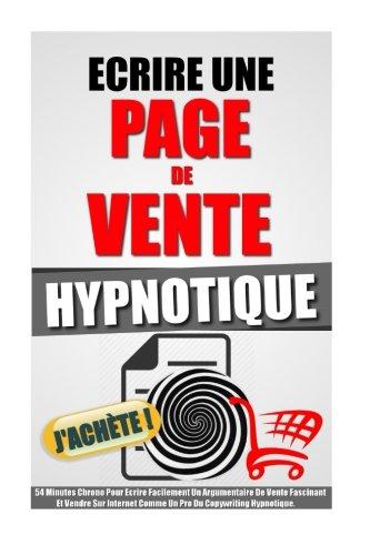 Ecrire Une Page De Vente Hypnotique: 54 Minutes Chrono Pour Ecrire Facilement Un Argumentaire De Vente Fascinant Et Vendre Sur Internet Comme Un Pro Du Copywriting Hypnotique. par Remy Roulier