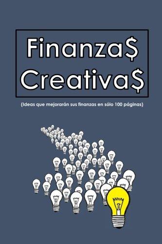 Finanzas Creativas: Ideas que mejorarán sus finanzas en sólo 100 hojas por Sr. Ivan Alberto Rosales