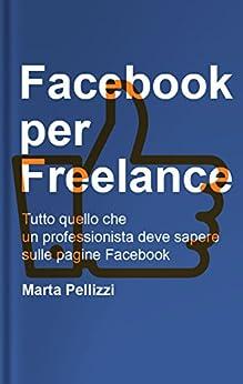 Facebook per Freelance: Tutto quello che un professionista deve sapere sulle pagine Facebook (Guide Facebook) di [Pellizzi, Marta]