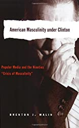 American Masculinity Under Clinton: Popular Media and the Nineties Crisis of Masculinity (Popular Culture and Everyday Life)