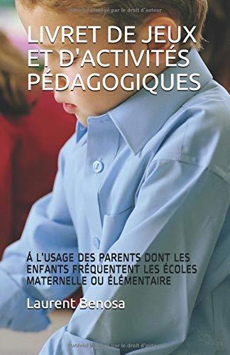 LIVRET DE JEUX ET D'ACTIVITÉS PÉDAGOGIQUES: Á L'USAGE DES PARENTS DONT LES ENFANTS FRÉQUENTENT LES ÉCOLES MATERNELLE OU ÉLÉMENTAIRE par Laurent Benosa