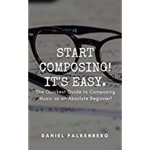 Start Composing! It's Easy.: The Quickest Guide to Composing Music for an Absolute Beginner