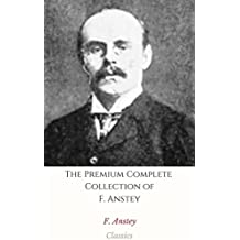 The Premium Complete Collection of F. Anstey (Annotated): (Collection Includes Love Among the Lions, The Black Poodle, The Brass Bottle, The Giant's Robe, ... The Tinted Venus, & More) (English Edition)