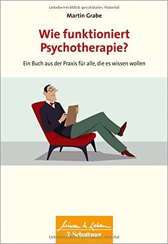 Wie funktioniert Psychotherapie?: Ein Buch aus der Praxis für alle, die es wissen wollen (Wissen & Leben)