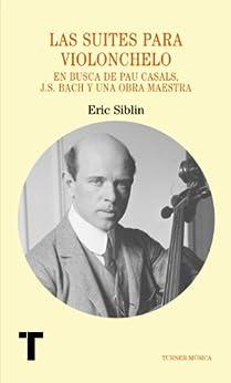 Las suites para violonchelo. En busca de Pau Casals, J.S. Bach y una obra maestra (Turner Música) de [Siblin, Eric]