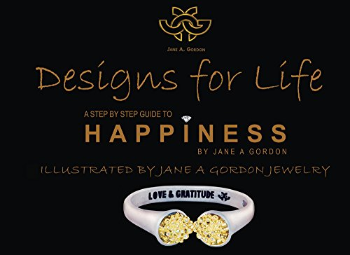 Designs For Life. A Step by Step Guide to Happiness.: Happiness. A Step by Step Guide. Illustrated by Jane A Gordon Jewelry (English Edition)