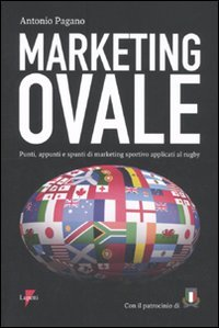 Marketing ovale. Punti, appunti e spunti di marketing sportivo applicato al rugby (Marketing & pubblicità)