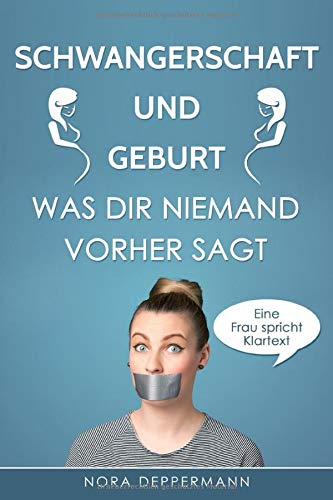 Schwangerschaft und Geburt - Was dir niemand vorher sagt: Eine Frau spricht Klartext
