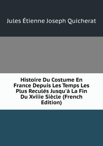 Histoire Du Costume En France Depuis Les Temps Les Plus Reculés Jusqu'à La Fin Du Xviiie Siècle (French (Costume Quicherat Histoire Jules En Du France)